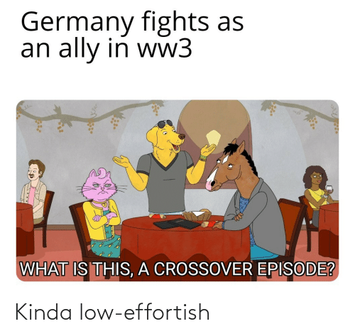 Is This: Germany fights as  an ally in ww3  WHAT IS THIS, A CROSSOVER EPISODE? Kinda low-effortish