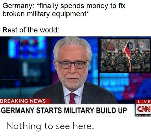 News Live: Germany: *finally spends money to fix  broken military equipment*  Rest of the world  BREAKING NEWS  LIVE  GERMANY STARTS MILITARY BUILD UP ON Nothing to see here.