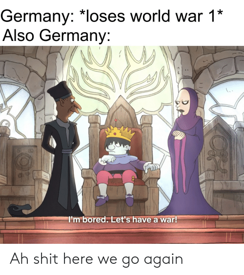 Bored, Shit, and Germany: Germany: *loses world war 1*  Also Germany:  I'm bored. Let's have a war! Ah shit here we go again