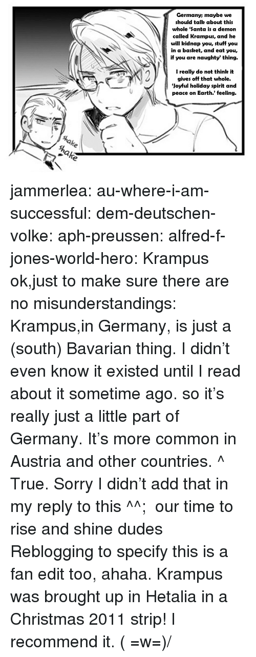 Joyful: Germany; maybe we  should talk about this  whole 'Santa is a demon  called Krampus, and he  will kidnap you, stuff you  in a basket, and eat you,  if you are naughty' thing.  N2  I really do not think it  gives off that whole.  Joyful holiday spirit and  peace on Earth.' feeling. jammerlea:  au-where-i-am-successful:  dem-deutschen-volke:  aph-preussen:  alfred-f-jones-world-hero:  Krampus  ok,just to make sure there are no misunderstandings: Krampus,in Germany, is just a (south) Bavarian thing. I didn't even know it existed until I read about it sometime ago. so it's really just a little part of Germany. It's more common in Austria and other countries.  ^ True. Sorry I didn't add that in my reply to this ^^;  our time to rise and shine dudes  Reblogging to specify this is a fan edit too, ahaha. Krampus was brought up in Hetalia in a Christmas 2011 strip! I recommend it. ( =w=)/