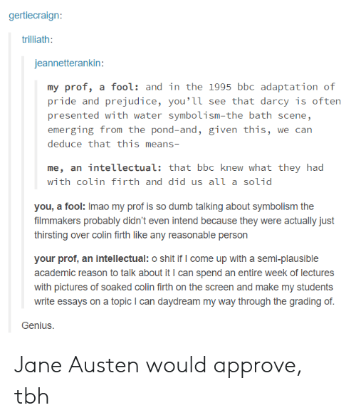 Pond: gertiecraign:  trilliath:  jeannetterankin:  my prof, a fool: and in the 1995 bbc adaptation of  pride and prejudice, you'її see that darcy is often  presented with water symbolism-the bath scene,  emerging from the pond-and, given this, we can  deduce that this means-  me, an intellectual: that bbc knew what they had  with colin firth and did us аїї a solid  you, a fool: Imao my prof is so dumb talking about symbolism the  filmmakers probably didn't even intend because they were actually just  thirsting over colin firth like any reasonable person  your prof, an intellectual: o shit if I come up with a semi-plausible  academic reason to talk about it I can spend an entire week of lectures  with pictures of soaked colin firth on the screen and make my students  write essays on a topic I can daydream my way through the grading of  Genius. Jane Austen would approve, tbh
