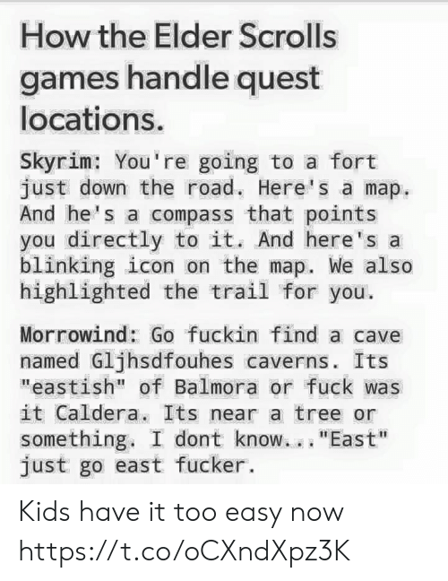 "Skyrim, Fuck, and Games: gese  How the Elder Scrolls  games handle quest  locations  Skyrim: You re going to a fort  just down the road. Here's a map  And he's a compass that points  you directly to it. And here's a  blinking icon on the map. We also  highlighted the trail for you.  Morrowind: Go fuckin find a cave  named Gljhsdfouhes caverns. Its  ""eastish"" of Balmora or fuck was  it Caldera, Its near a tree or  something. I dont know.. ""East""  just go east fucker. Kids have it too easy now https://t.co/oCXndXpz3K"