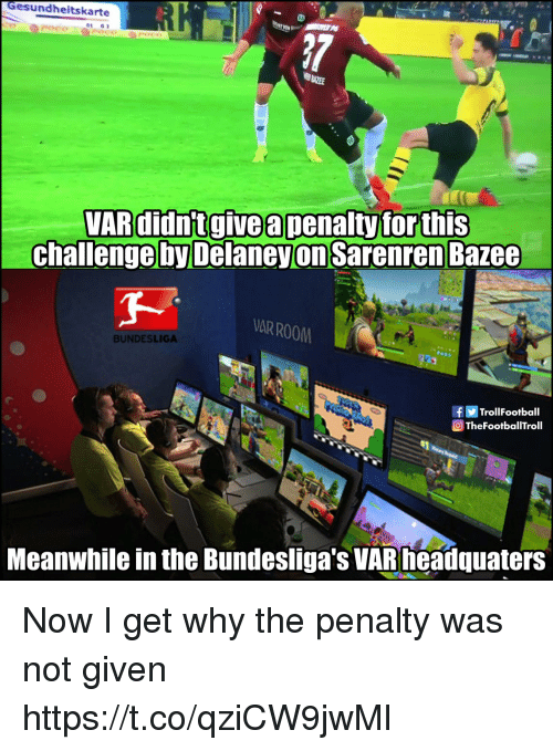 Memes, 🤖, and Bundesliga: Gesundheitskarte  01 G  VARdidntgive a penaltyforthis  challenge by DelaneyonSarenrenBazee  AR ROOM  BUNDESLIGA  fTrollFootball  TheFootballTroll  Meanwhile in the Bundesliga's VARneadquaters Now I get why the penalty was not given https://t.co/qziCW9jwMl
