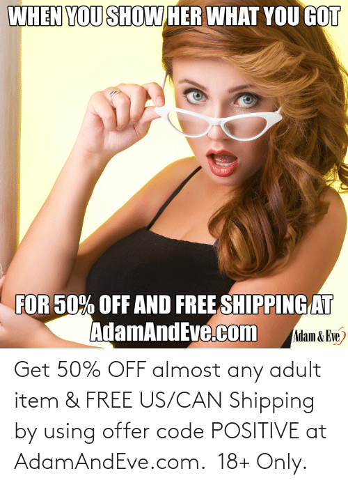 www:   Get 50% OFF almost any adult item & FREE US/CAN Shipping by using offer code POSITIVE at AdamAndEve.com.  18+ Only.