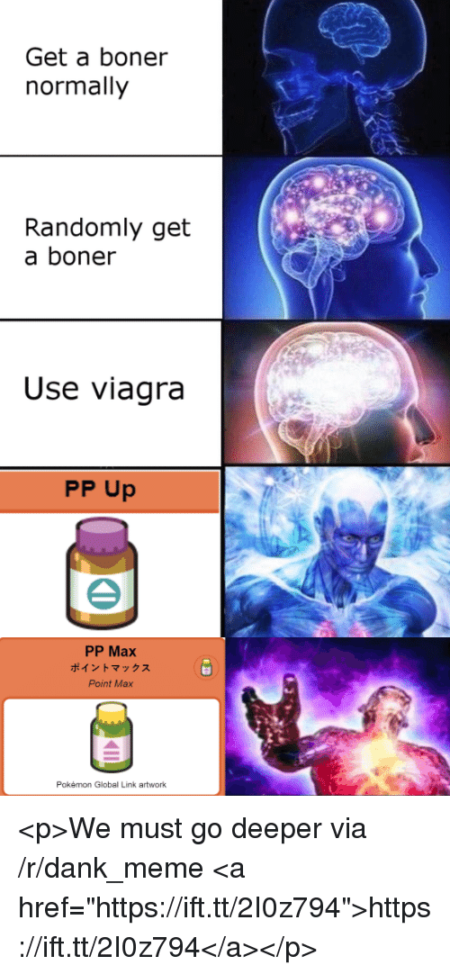 "Boner, Dank, and Meme: Get a boner  normally  Randomly get  a boner  Use viagra  PP Up  PP Max  ポイントマックス  Point Max  Pokémon Global Link artwork <p>We must go deeper via /r/dank_meme <a href=""https://ift.tt/2I0z794"">https://ift.tt/2I0z794</a></p>"
