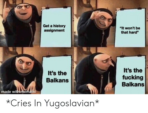 "Fucking, History, and Yugoslavian: Get a history  assignment  ""It won't be  that hard""  It's the  It's the  fucking  Balkans  Balkans  made with mematic  www *Cries In Yugoslavian*"
