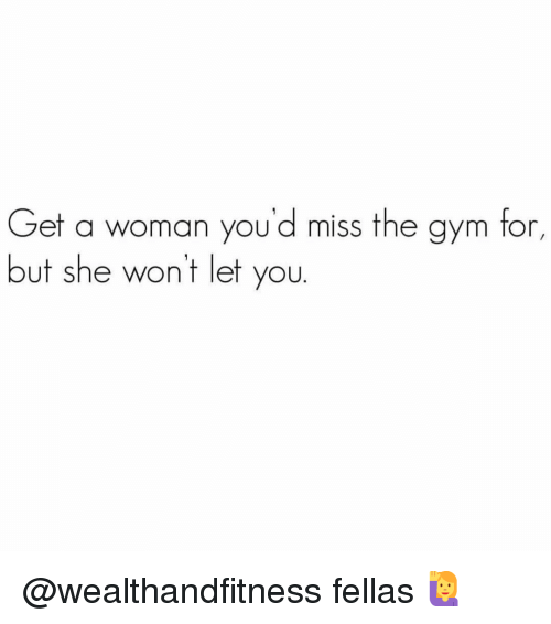Gym, She, and Woman: Get a woman you'd miss the gym for,  but she wont let you. @wealthandfitness fellas 🙋♀️
