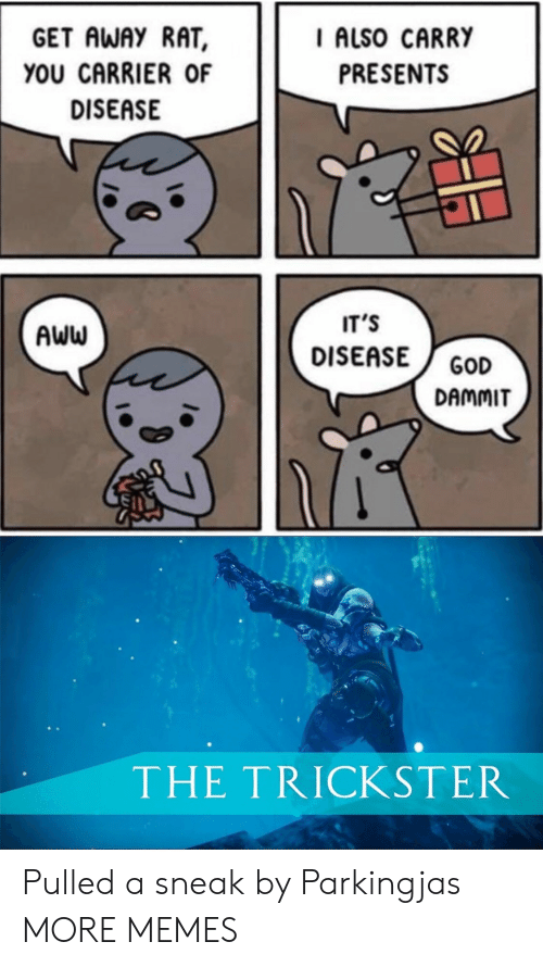 disease: GET AWAY RAT  I ALSO CARRY  YOU CARRIER OF  PRESENTS  DISEASE  IT'S  AWW  DISEASE  GOD  DAMMIT  THE TRICKSTER Pulled a sneak by Parkingjas MORE MEMES