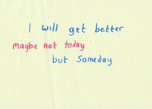 Today, Get, and Not Today: get better  maybe not today  but Someday