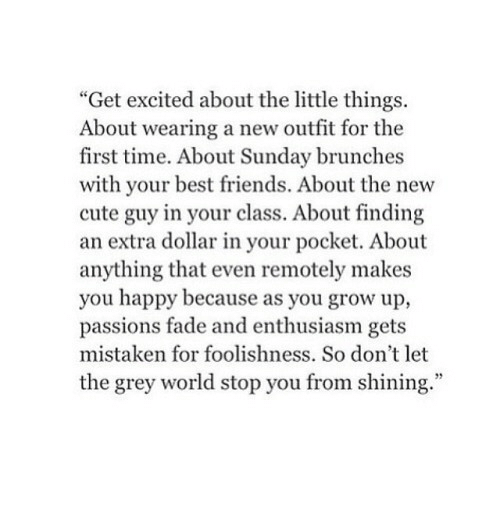 """Get Excited: """"Get excited about the little things.  About wearing a new outfit for the  first time. About Sunday brunches  with your best friends. About the new  cute guy in your class. About finding  an extra dollar in your pocket. About  anything that even remotely makes  you happy because as you grow up,  passions fade and enthusiasm gets  mistaken for foolishness. So don't let  the grey world stop you from shining."""""""