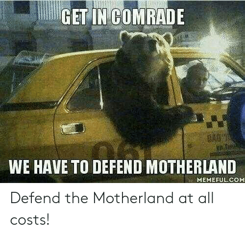 Defend: GET IN COMRADE  WE HAVE TO DEFEND MOTHERLAND  MEMEFUL COM Defend the Motherland at all costs!