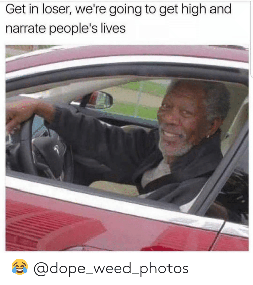 Dope, Memes, and Weed: Get in loser, we're going to get high and  narrate people's lives 😂 @dope_weed_photos