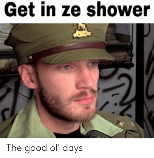 Shower, Good, and Get: Get in ze shower The good ol' days