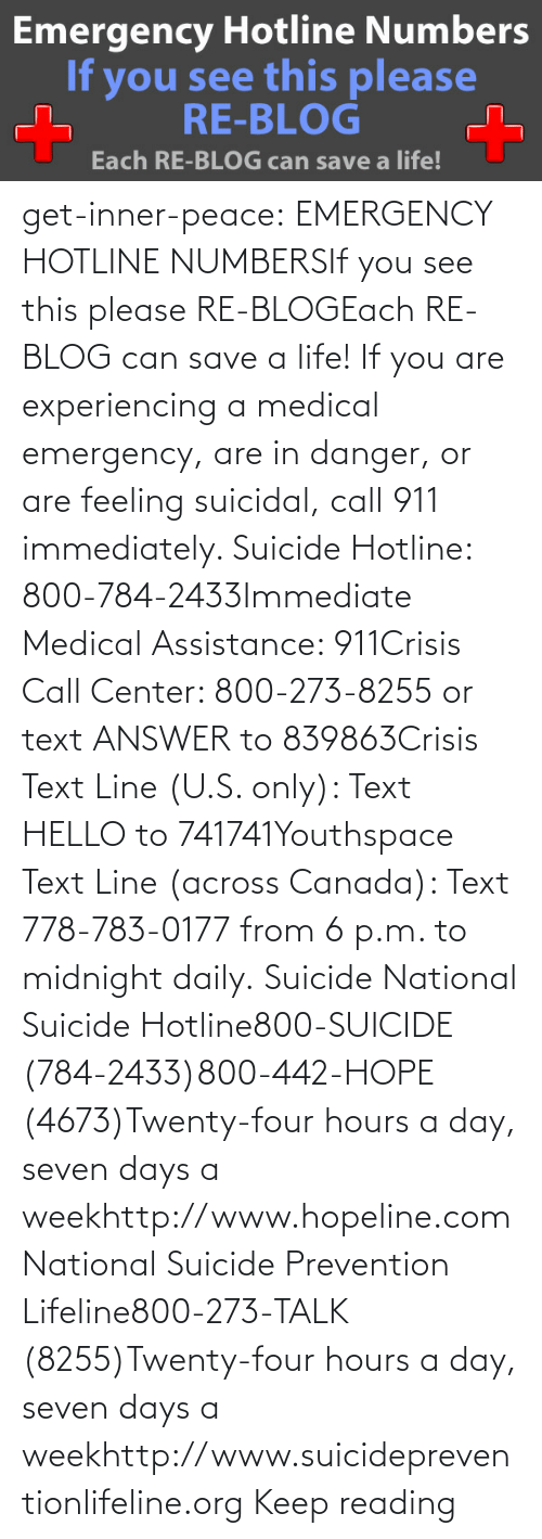 Text: get-inner-peace: EMERGENCY HOTLINE NUMBERSIf you see this please RE-BLOGEach RE-BLOG can save a life! If you are experiencing a medical emergency, are in danger, or are feeling suicidal, call 911 immediately.  Suicide Hotline: 800-784-2433Immediate Medical Assistance: 911Crisis Call Center: 800-273-8255 or text ANSWER to 839863Crisis Text Line (U.S. only): Text HELLO to 741741Youthspace Text Line (across Canada): Text 778-783-0177 from 6 p.m. to midnight daily. Suicide National Suicide Hotline800-SUICIDE (784-2433)800-442-HOPE (4673)Twenty-four hours a day, seven days a weekhttp://www.hopeline.com National Suicide Prevention Lifeline800-273-TALK (8255)Twenty-four hours a day, seven days a weekhttp://www.suicidepreventionlifeline.org Keep reading