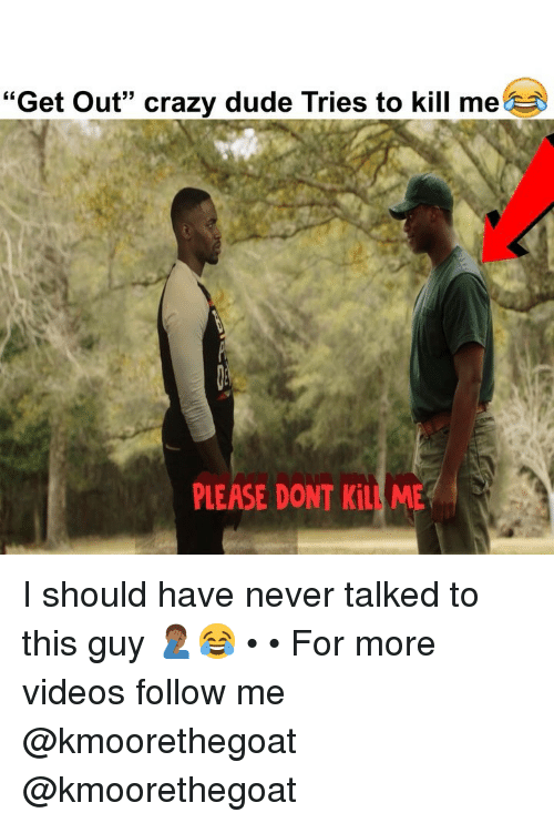 """Crazy, Dude, and Memes: """"Get Out"""" crazy dude Tries to kill me  PLEASE DONT KiLL ME I should have never talked to this guy 🤦🏾♂️😂 • • For more videos follow me @kmoorethegoat @kmoorethegoat"""