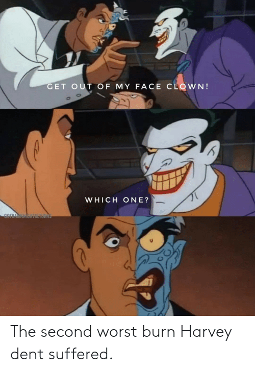 which one: GET OUT OF MY FACE CLOWN!  WHICH ONE?  COTHA The second worst burn Harvey dent suffered.