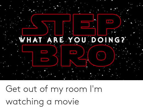 Out Of My Room: Get out of my room I'm watching a movie