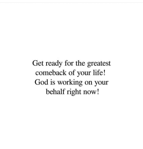 God, Life, and Working: Get ready for the greatest  comeback of your life!  God is working on your  behalf right now!