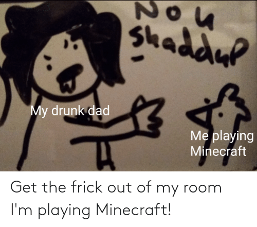 Out Of My Room: Get the frick out of my room I'm playing Minecraft!