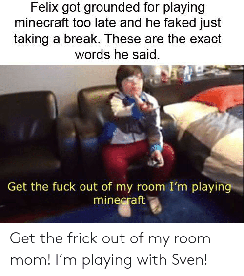 Out Of My Room: Get the frick out of my room mom! I'm playing with Sven!