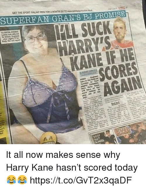 Soccer, Free, and Today: GET THE SPORT ONLINE FREE FORA ONTHE CO TO www.sndanso  SUPERFAN GRAN'S BJ PROMISE  FLL SUCK  HARRYTS  KANE IF HE  SCORES  AGAIN It all now makes sense why Harry Kane hasn't scored today 😂😂 https://t.co/GvT2x3qaDF