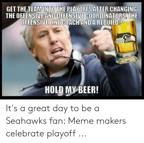 Offensive Line: GET THE TEAMINTO THE PLAYOFFS AFTER CHANGING  THE OFFENSIVE AND DEFENSIVE COORDINATORS THE  OFFENSIVE LINE COACH ANDA REBUILD  HOLD MY BEER It's a great day to be a Seahawks fan: Meme makers celebrate playoff ...