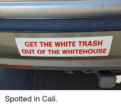 White trash: GET THE WHITE TRASH  OUT OF THE wHITEHOUSE Spotted in Cali.