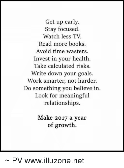 Calculation: Get up early.  Stay focused  Watch less TV.  Read more books.  Avoid time wasters.  Invest in your health.  Take calculated risks.  Write down your goals.  Work smarter, not harder.  Do something you believe in.  Look for meaningful  relationships.  Make 2017 a year  of growth. ~ PV www.illuzone.net
