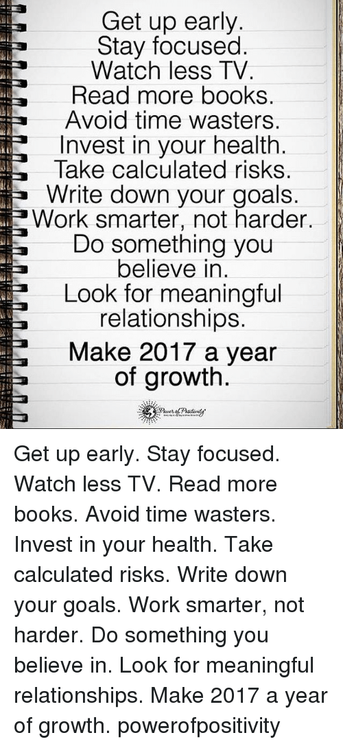 Calculation: Get up early.  Stay focused  Watch less TV  Read more books.  Avoid time wasters.  La Invest in your health  Take calculated risks  Write down your goals  Work smarter, not harder  Do something you  believe in  Look for meaningful  relationships.  Make 2017 a year  of growth Get up early. Stay focused. Watch less TV. Read more books. Avoid time wasters. Invest in your health. Take calculated risks. Write down your goals. Work smarter, not harder. Do something you believe in. Look for meaningful relationships. Make 2017 a year of growth. powerofpositivity