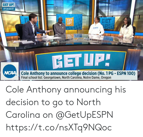 College, Espn, and Memes: GET UP  IT'S 8:53 ET  GET  GET  Cole Anthony to announce college decision (No. 1 PG ESPN 100)  Final school list: Georgetown, North Carolina, Notre Dame, Oregon Cole Anthony announcing his decision to go to North Carolina on @GetUpESPN    https://t.co/nsXTq9NQoc