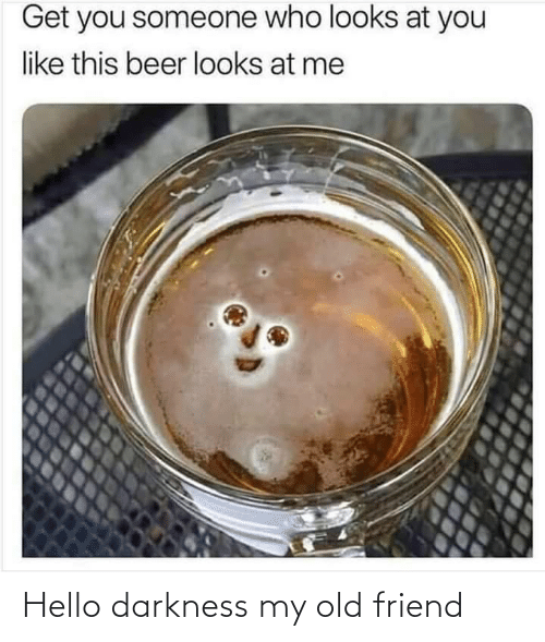 Looks At: Get you someone who looks at you  like this beer looks at me Hello darkness my old friend