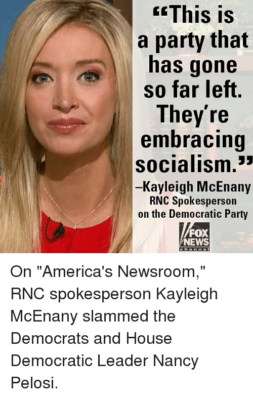 """Memes, News, and Party: GEThis  is  a party that  has gone  so far left  They're  embracing  socialism.""""  Kayleigh McEnany  RNC Spokesperson  on the Democratic Party  FOX  NEWS  ha n n On """"America's Newsroom,"""" RNC spokesperson Kayleigh McEnany slammed the Democrats and House Democratic Leader Nancy Pelosi."""