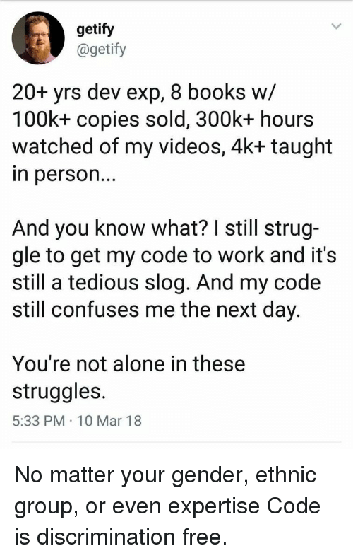 Being Alone, Books, and Videos: getify  @getify  20+ yrs dev exp, 8 books w/  100k+ copies sold, 300k+ hours  watched of my videos, 4k+ taught  n person..  And you know what? I still strug-  gle to get my code to work and it's  still a tedious slog. And my code  still confuses me the next day  You're not alone in these  struggles  5:33 PM 10 Mar 18 No matter your gender, ethnic group, or even expertise Code is discrimination free.