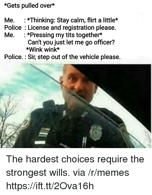 Memes, Police, and Tits: *Gets pulled over*  Me. :*Thinking: Stay calm, flirt a little*  Police License and registration please.  Me. *Pressing my tits together*  Can't you just let me go officer?  *Wink wink*  Police.: Sir, step out of the vehicle please. The hardest choices require the strongest wills. via /r/memes https://ift.tt/2Ova16h