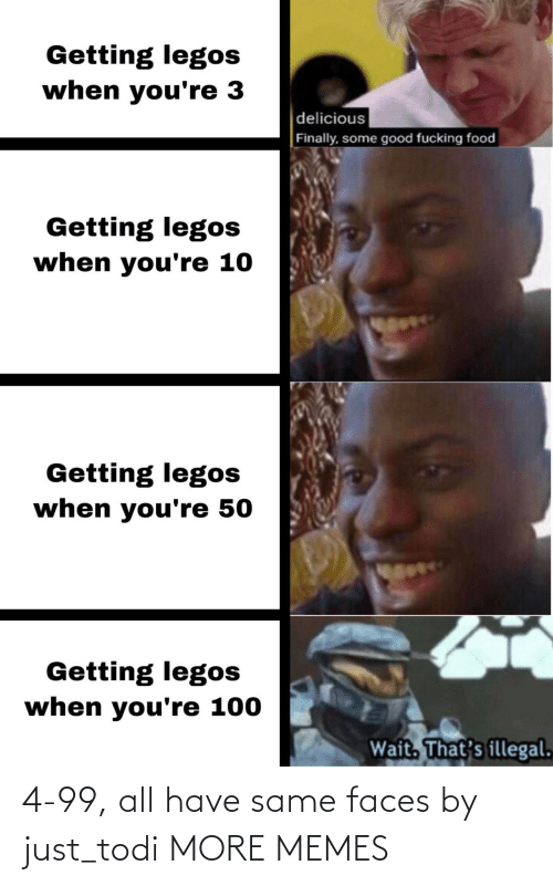 Some Good: Getting legos  when you're 3  delicious  Finally, some good fucking food  Getting legos  when you're 10  Getting legos  when you're 50  Getting legos  when you're 100  Wait. That's illegal. 4-99, all have same faces by just_todi MORE MEMES