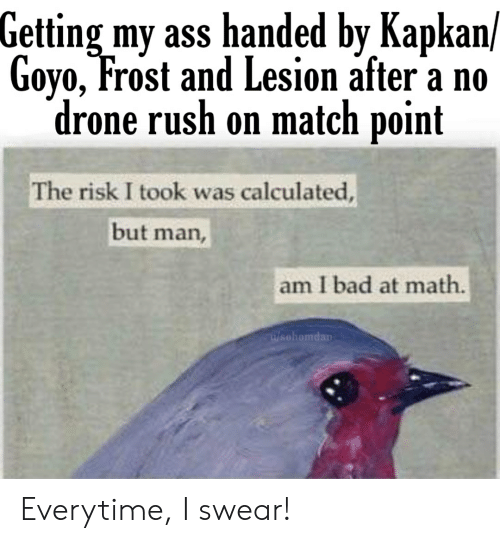 But Man Am I Bad At Math: Getting my ass handed by Kapkan/  Goyo, Frost and Lesion after a no  drone rush on match point  The risk I took was calculated,  but man,  am I bad at math  W/sohomdan Everytime, I swear!