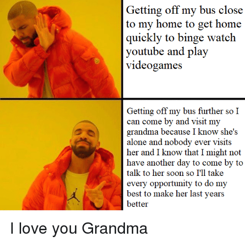 Being Alone, Grandma, and Love: Getting off my bus close  to my home to get home  quickly to binge watch  youtube and play  vieogames  Getting off my bus further so I  can come by and visit my  grandma because I know she's  alone and nobody ever visits  her and I know that I might not  have another day to come by to  talk to her soon so I'll take  every opportunity to do my  best to make her last years  better I love you Grandma