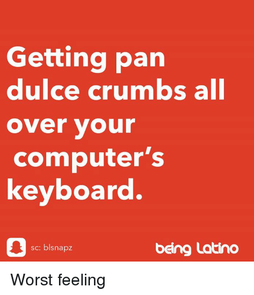 Computers, Memes, and Keyboard: Getting pan  dulce crumbs all  over vour  computer's  keyboard.  sc: blsnapz  beng Latino Worst feeling