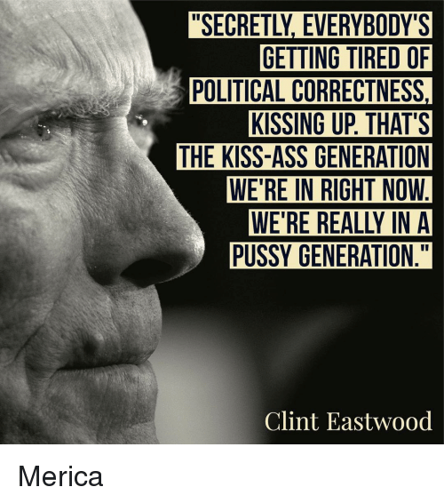 Clint Eastwood: GETTING TIRED OF  POLITICAL CORRECTNESS,  KISSING UP THAT'S  THE KISS-ASS GENERATION  WE'RE IN RIGHT NOW  PUSSY GENERATION  Clint Eastwood Merica