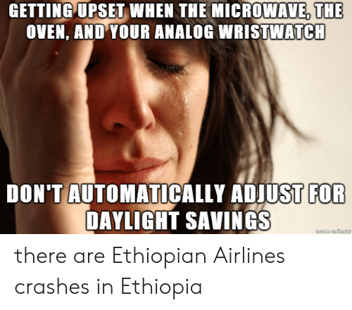 airlines: GETTING UPSET  WHEN  THE  MICROWAVE,THE  OVEN, AND YOUR ANALOG WRISTWATCH  DON'TAUTOMATICALLY ADJUST  FOR  DAYLIGHT SAVINGS there are Ethiopian Airlines crashes inEthiopia