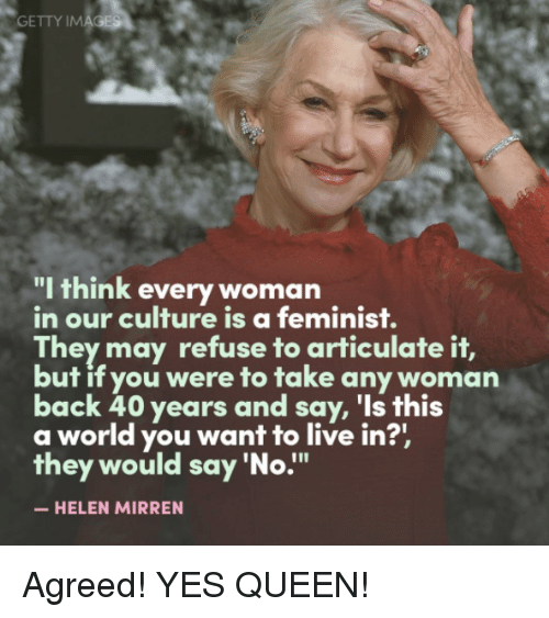 """Memes, 🤖, and Helen Mirren: GETTY IM  """"I think every woman  in our culture is a feminist.  They may refuse to articulate it,  but if you were to take any woman  back 40 years and say, 'Is this  a world you want to live in?'  they would say 'No  HELEN MIRREN Agreed! YES QUEEN!"""