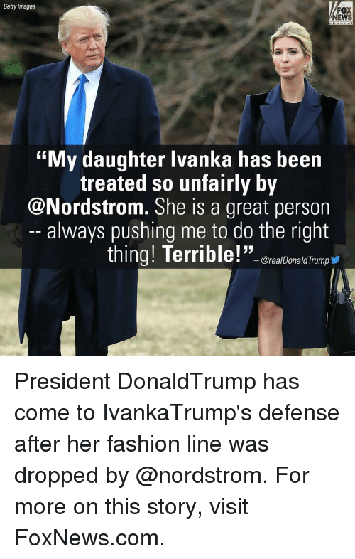 """Terribler: Getty Images  FOX  NEWS  """"My daughter Ivanka has been  treated so unfairly by  @Nordstrom. She is a great person  always pushing me to do the right  thing! Terrible!""""  OrealDonald Trump President DonaldTrump has come to IvankaTrump's defense after her fashion line was dropped by @nordstrom. For more on this story, visit FoxNews.com."""