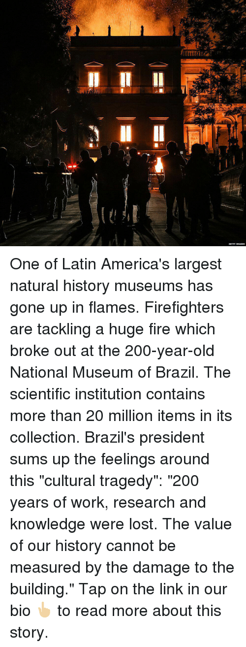 "Bailey Jay, Fire, and Memes: GETTY IMAGES One of Latin America's largest natural history museums has gone up in flames. Firefighters are tackling a huge fire which broke out at the 200-year-old National Museum of Brazil. The scientific institution contains more than 20 million items in its collection. Brazil's president sums up the feelings around this ""cultural tragedy"": ""200 years of work, research and knowledge were lost. The value of our history cannot be measured by the damage to the building."" Tap on the link in our bio 👆🏼 to read more about this story."