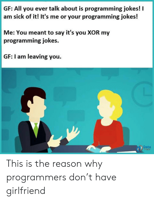 the-reason-why: GF: All you ever talk about is programming jokes!  am sick of it! It's me or your programming jokes!  Me: You meant to say it's you XOR my  programming jokes  GF: I am leaving you.  Data  Flair This is the reason why programmers don't have girlfriend