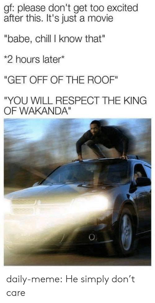 "King Of: gf: please don't get too excited  after this. It's just a movie  ""babe, chill I know that""  *2 hours later*  ""GET OFF OF THE ROOF""  ""YOU WILL RESPECT THE KING  OF WAKANDA""  O daily-meme:  He simply don't care"