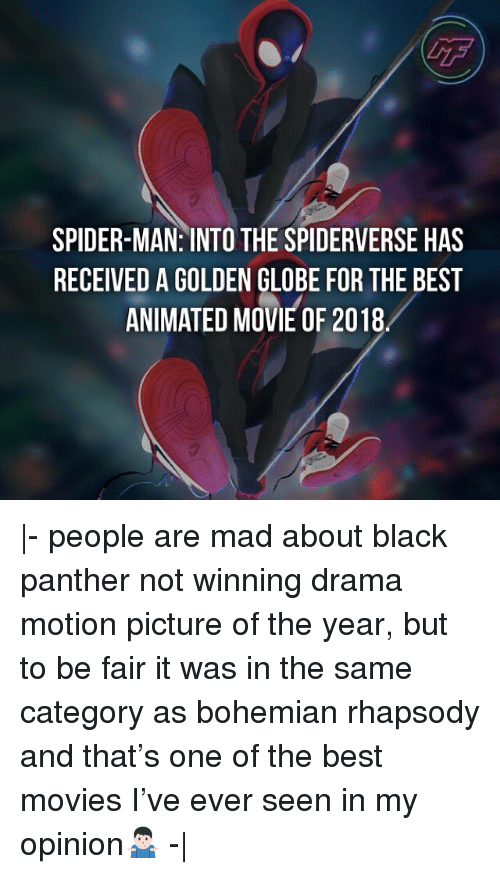 Rhapsody: GF  SPIDER-MAN: INTO THE SPIDERVERSE HAS  RECEIVED A GOLDEN GLOBE FOR THE BEST  ANIMATED MOVIE OF 2018 |- people are mad about black panther not winning drama motion picture of the year, but to be fair it was in the same category as bohemian rhapsody and that's one of the best movies I've ever seen in my opinion🤷🏻‍♂️ -|