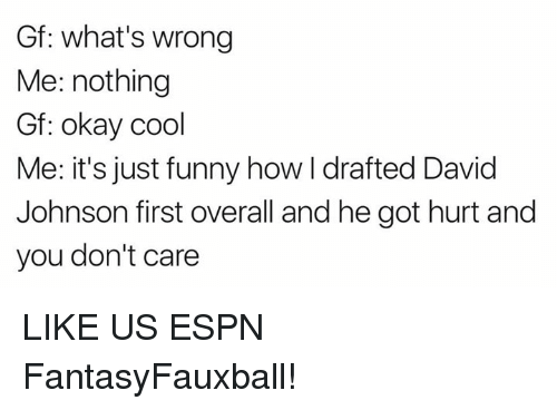 Espn, Funny, and Nfl: Gf: what's wrong  Me: nothing  Gf: okay cool  Me: it's just funny how I drafted David  Johnson first overall and he got hurt and  you don't care LIKE US ESPN FantasyFauxball!