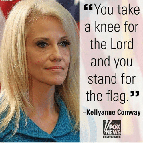 "Conway: Gf You take  a knee for  the Lord  and you  stand for  the flag.""  -Kellyanne Conway  FOX  NEWS  channel"