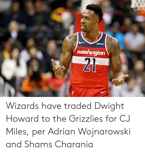 Traded: GGEICO  washington  21 Wizards have traded Dwight Howard to the Grizzlies for CJ Miles, per Adrian Wojnarowski and Shams Charania