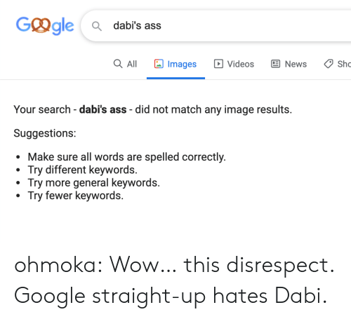 Straight Up: Ggle  Q dabi's ass  Images  Q All  E News  Sho  Videos  Your search - dabi's ass did not match any image results.  Suggestions:  sure all words are spelled correctly.  Try different keywords.  Try more general keywords.  Try fewer keywords. ohmoka:  Wow… this disrespect. Google straight-up hates Dabi.